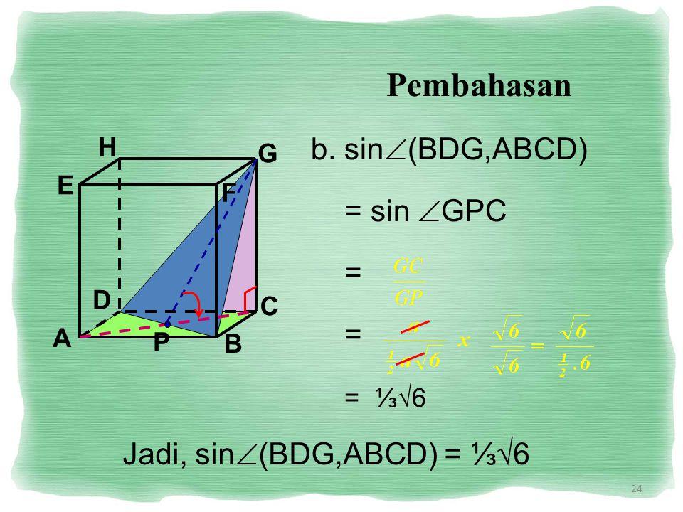 24 Pembahasan b. sin  (BDG,ABCD) = sin  GPC = = = ⅓√6 Jadi, sin  (BDG,ABCD) = ⅓√6 A B C D H E F G P