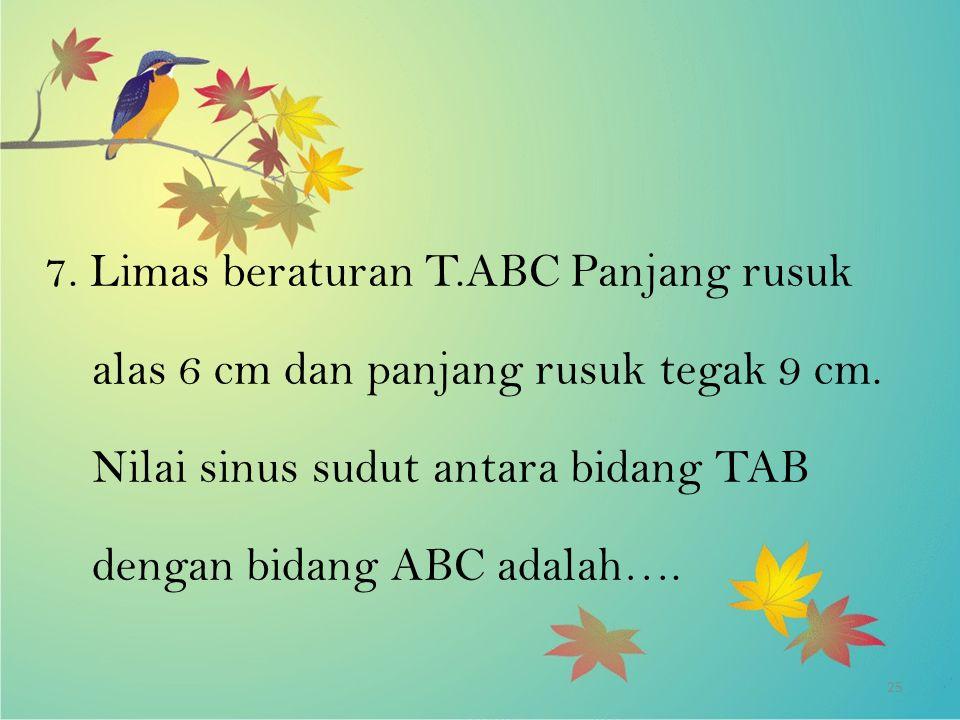 25 7. Limas beraturan T.ABC Panjang rusuk alas 6 cm dan panjang rusuk tegak 9 cm. Nilai sinus sudut antara bidang TAB dengan bidang ABC adalah….