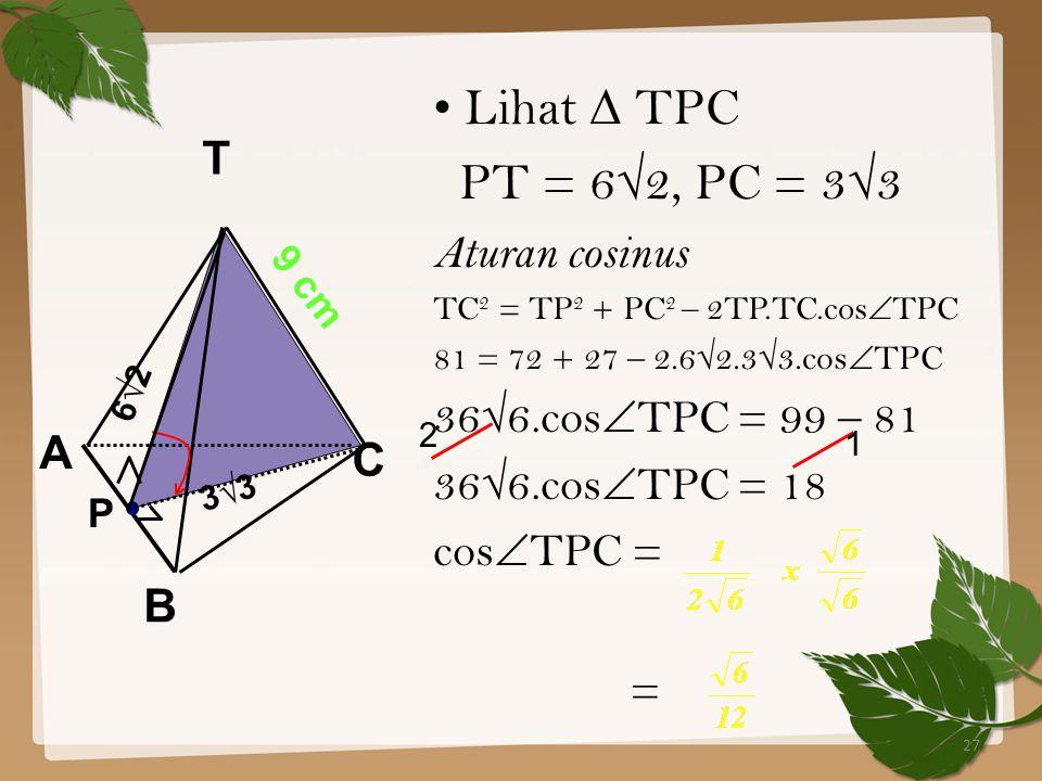 27 Lihat ∆ TPC PT = 6√2, PC = 3√3 Aturan cosinus TC 2 = TP 2 + PC 2 – 2TP.TC.cos  TPC 81 = 72 + 27 – 2.6√2.3√3.cos  TPC 36√6.cos  TPC = 99 – 81 36√