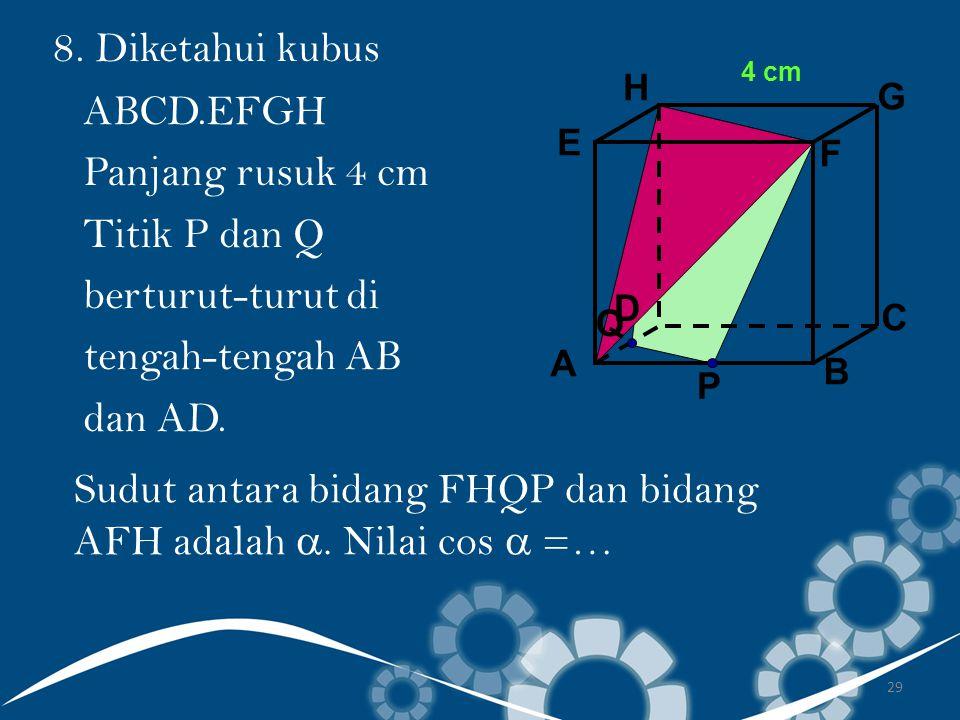 29 8. Diketahui kubus ABCD.EFGH Panjang rusuk 4 cm Titik P dan Q berturut-turut di tengah-tengah AB dan AD. Sudut antara bidang FHQP dan bidang AFH ad