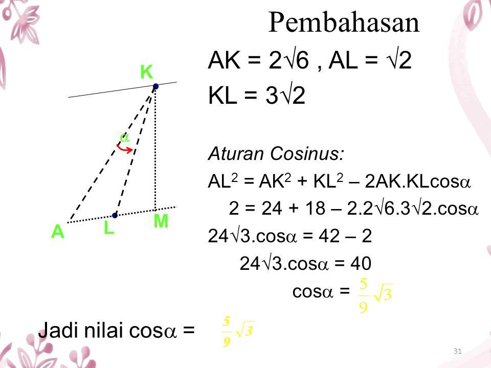 31 Pembahasan AK = 2√6, AL = √2 KL = 3√2 Aturan Cosinus: AL 2 = AK 2 + KL 2 – 2AK.KLcos  2 = 24 + 18 – 2.2√6.3√2.cos  24√3.cos  = 42 – 2 24√3.cos 