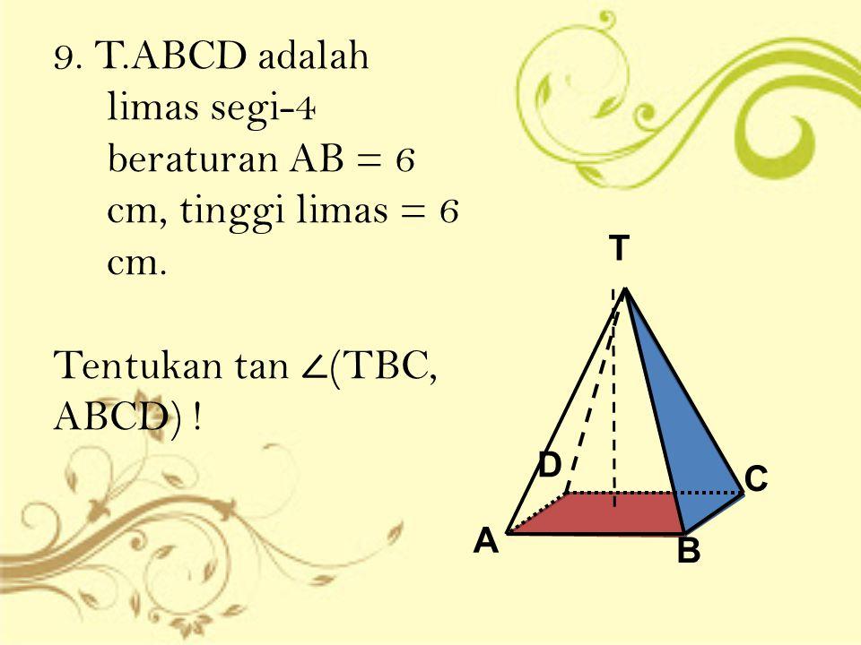 9. T.ABCD adalah limas segi-4 beraturan AB = 6 cm, tinggi limas = 6 cm. Tentukan tan ∠ (TBC, ABCD) ! T A D C B