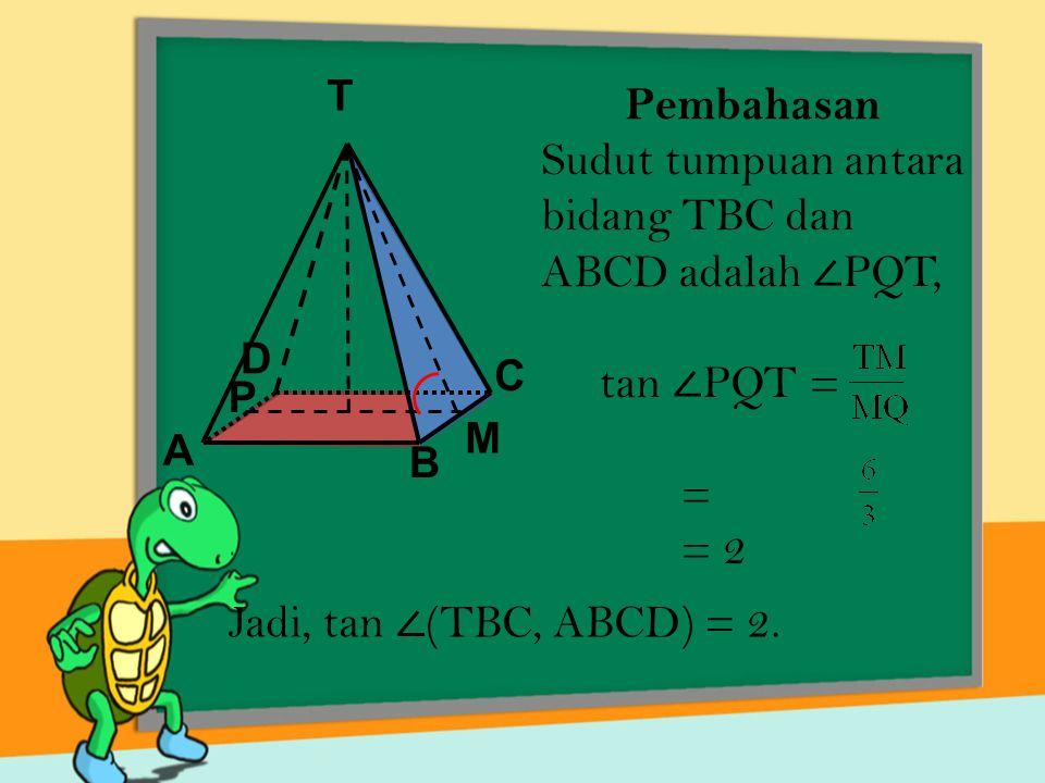 Pembahasan Sudut tumpuan antara bidang TBC dan ABCD adalah ∠ PQT, tan ∠ PQT = = = 2 T A D C B M P Jadi, tan ∠ (TBC, ABCD) = 2.