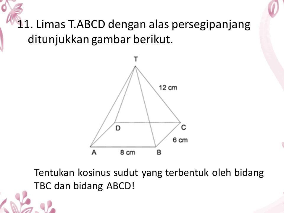 11. Limas T.ABCD dengan alas persegipanjang ditunjukkan gambar berikut. Tentukan kosinus sudut yang terbentuk oleh bidang TBC dan bidang ABCD!