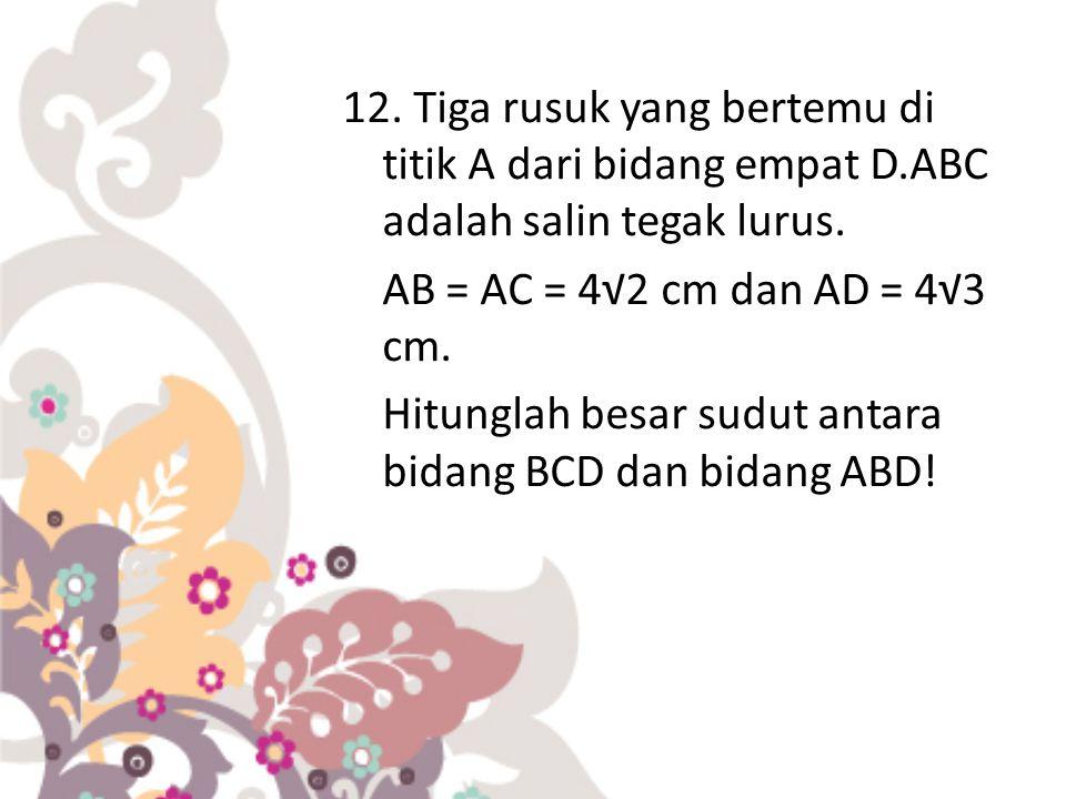 12. Tiga rusuk yang bertemu di titik A dari bidang empat D.ABC adalah salin tegak lurus. AB = AC = 4√2 cm dan AD = 4√3 cm. Hitunglah besar sudut antar