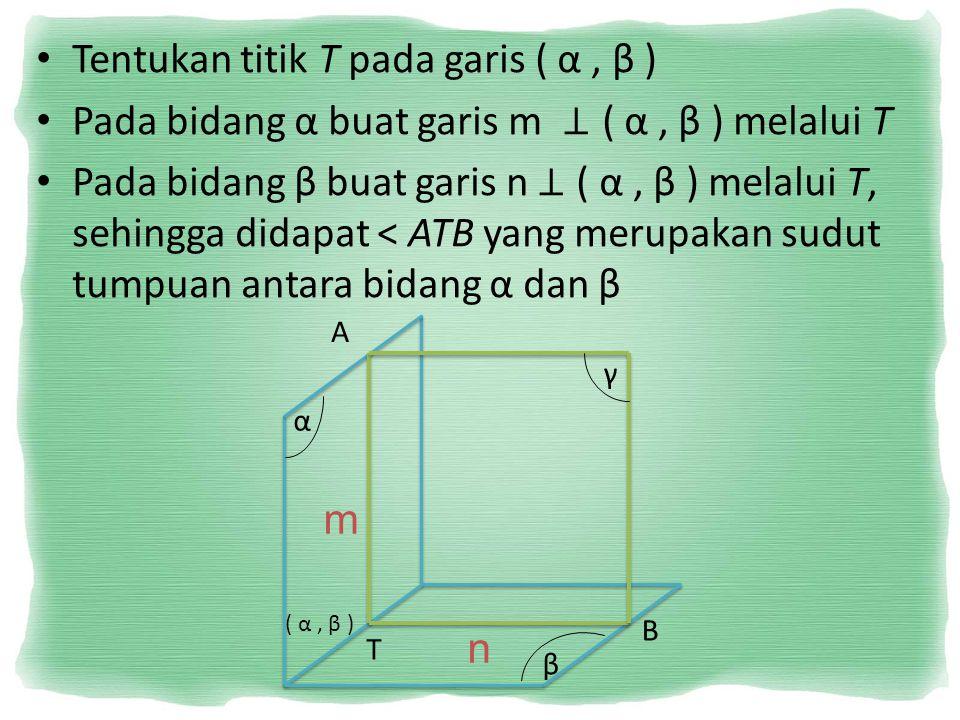 Tentukan titik T pada garis ( α, β ) Pada bidang α buat garis m ⊥ ( α, β ) melalui T Pada bidang β buat garis n ⊥ ( α, β ) melalui T, sehingga didapat
