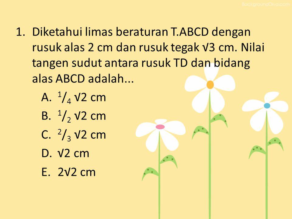 1.Diketahui limas beraturan T.ABCD dengan rusuk alas 2 cm dan rusuk tegak √3 cm. Nilai tangen sudut antara rusuk TD dan bidang alas ABCD adalah... A.