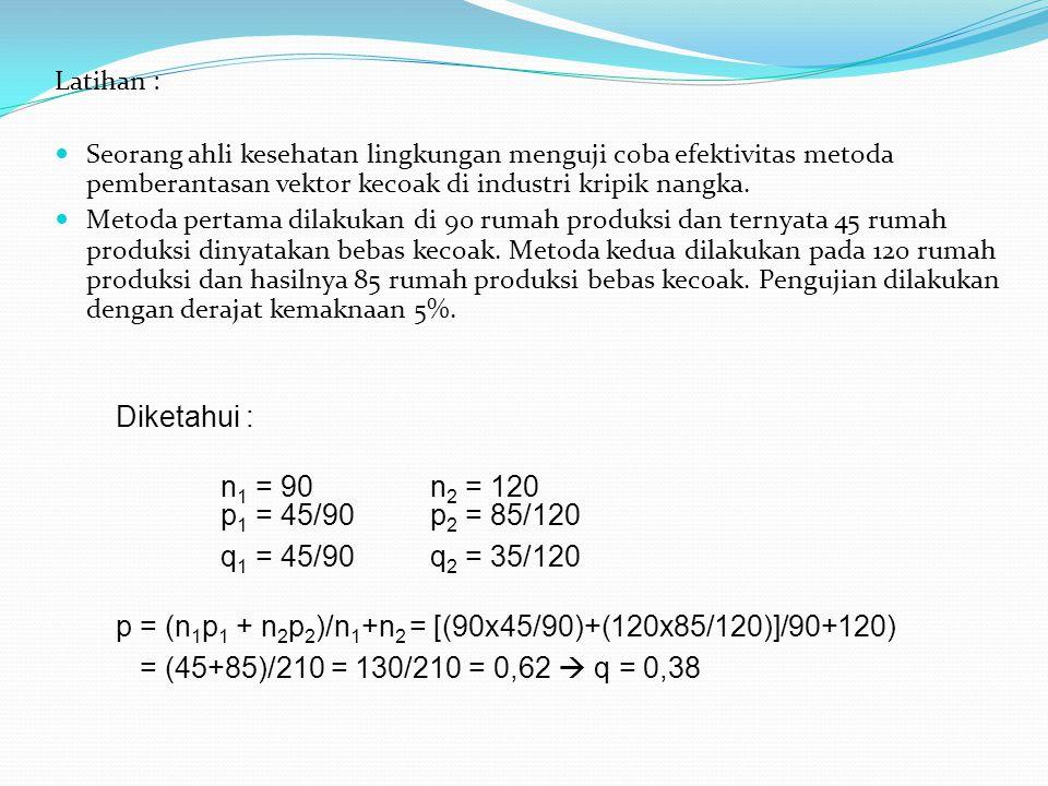 Latihan : Seorang ahli kesehatan lingkungan menguji coba efektivitas metoda pemberantasan vektor kecoak di industri kripik nangka. Metoda pertama dila