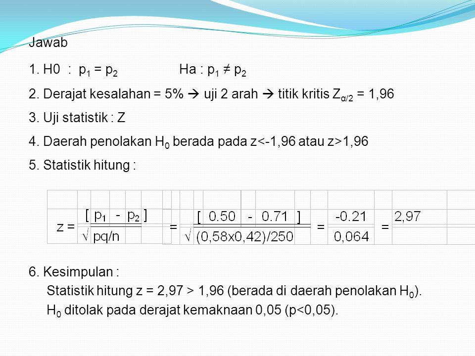 Jawab 1. H0 : p 1 = p 2 Ha : p 1 ≠ p 2 2. Derajat kesalahan = 5%  uji 2 arah  titik kritis Z α/2 = 1,96 3. Uji statistik : Z 5. Statistik hitung : 6