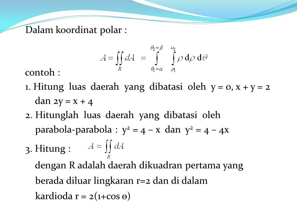 Dalam koordinat polar : contoh : 1. Hitung luas daerah yang dibatasi oleh y = 0, x + y = 2 dan 2y = x + 4 2. Hitunglah luas daerah yang dibatasi oleh