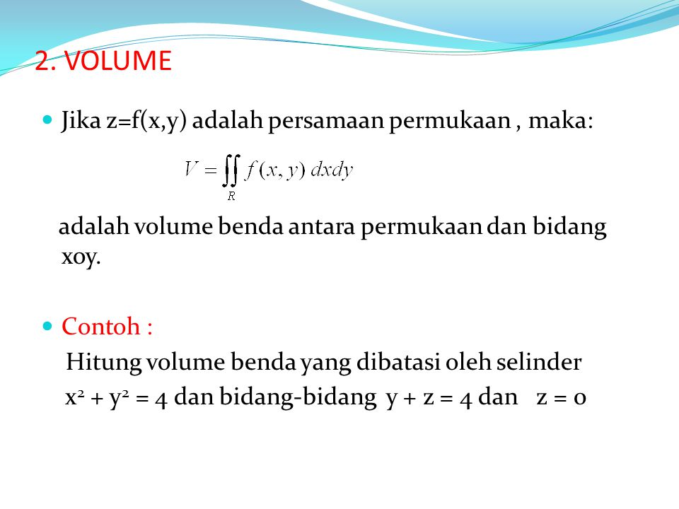 2. VOLUME Jika z=f(x,y) adalah persamaan permukaan, maka: adalah volume benda antara permukaan dan bidang xoy. Contoh : Hitung volume benda yang dibat