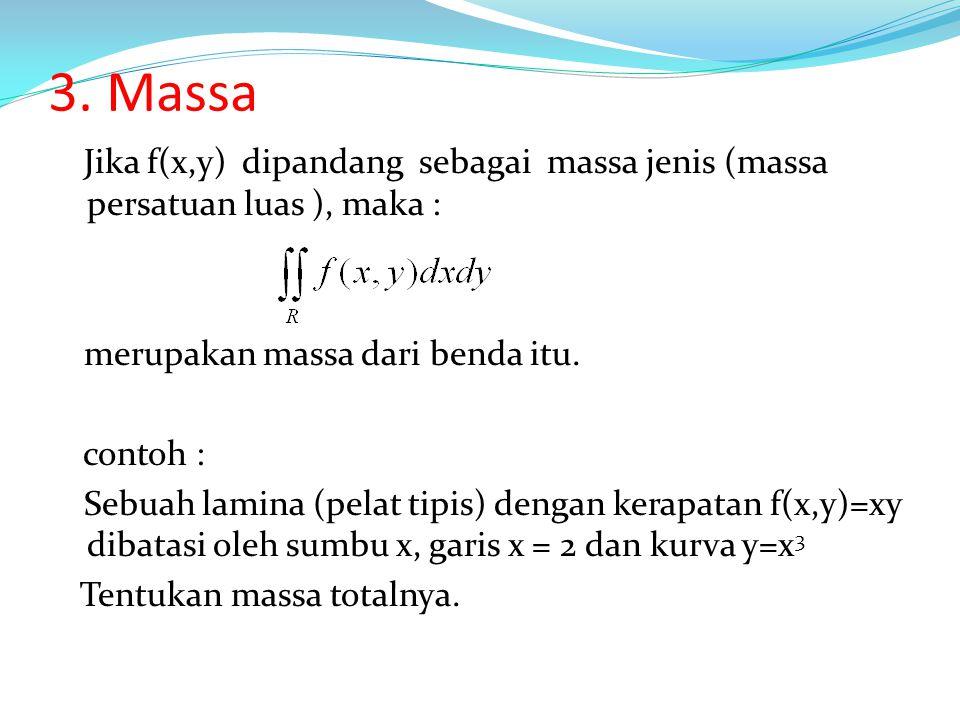 3. Massa Jika f(x,y) dipandang sebagai massa jenis (massa persatuan luas ), maka : merupakan massa dari benda itu. contoh : Sebuah lamina (pelat tipis