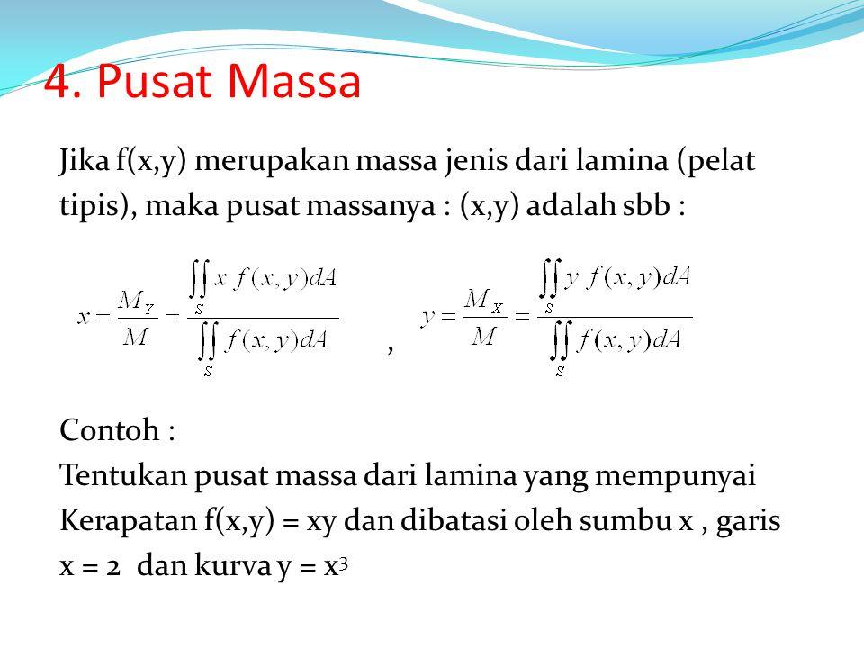 4. Pusat Massa Jika f(x,y) merupakan massa jenis dari lamina (pelat tipis), maka pusat massanya : (x,y) adalah sbb :, Contoh : Tentukan pusat massa da