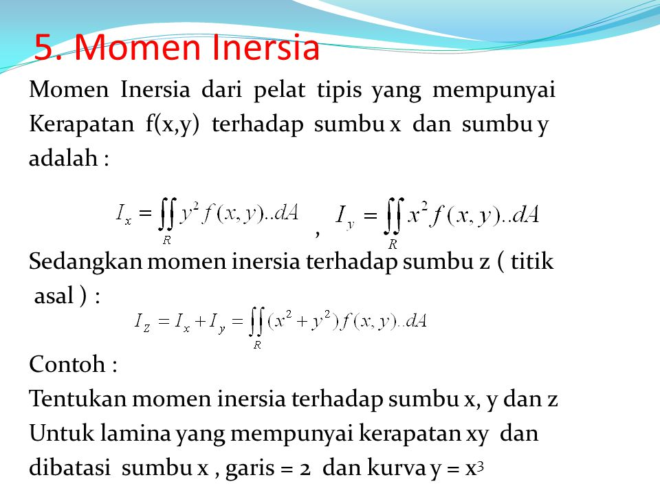5. Momen Inersia Momen Inersia dari pelat tipis yang mempunyai Kerapatan f(x,y) terhadap sumbu x dan sumbu y adalah :, Sedangkan momen inersia terhada