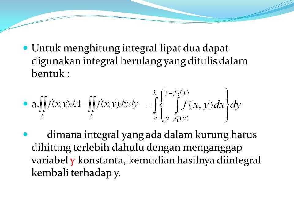 Untuk menghitung integral lipat dua dapat digunakan integral berulang yang ditulis dalam bentuk : a.