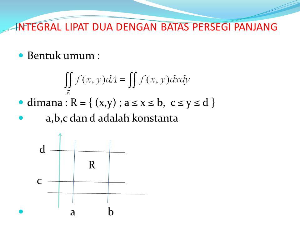 INTEGRAL LIPAT DUA DENGAN BATAS PERSEGI PANJANG Bentuk umum : dimana : R = { (x,y) ; a ≤ x ≤ b, c ≤ y ≤ d } a,b,c dan d adalah konstanta d R c a b