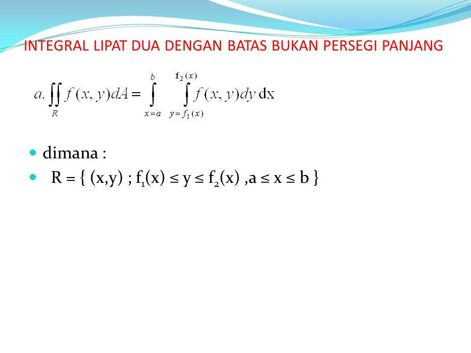 INTEGRAL LIPAT DUA DENGAN BATAS BUKAN PERSEGI PANJANG dimana : R = { (x,y) ; f 1 (x) ≤ y ≤ f 2 (x),a ≤ x ≤ b }