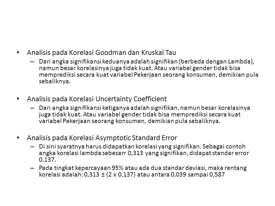 Analisis pada Korelasi Goodman dan Kruskal Tau – Dari angka signifikansi keduanya adalah signifikan (berbeda dengan Lambda), namun besar korelasinya juga tidak kuat.