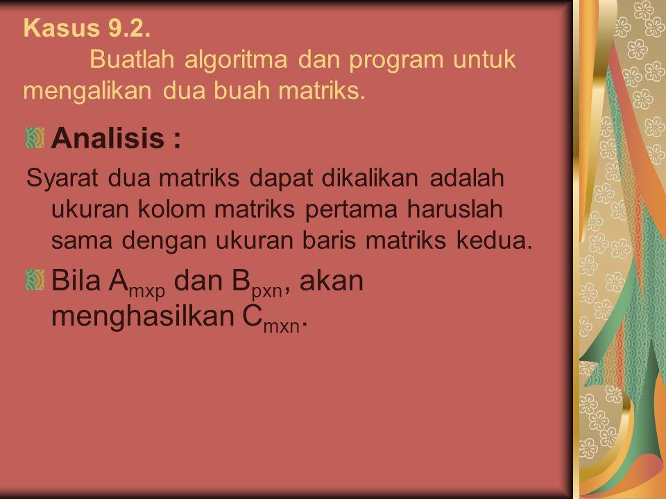 Kasus 9.2. Buatlah algoritma dan program untuk mengalikan dua buah matriks. Analisis : Syarat dua matriks dapat dikalikan adalah ukuran kolom matriks