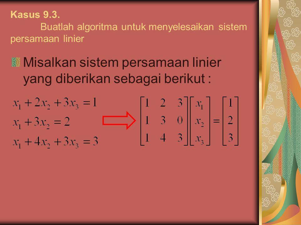 Kasus 9.3. Buatlah algoritma untuk menyelesaikan sistem persamaan linier Misalkan sistem persamaan linier yang diberikan sebagai berikut :