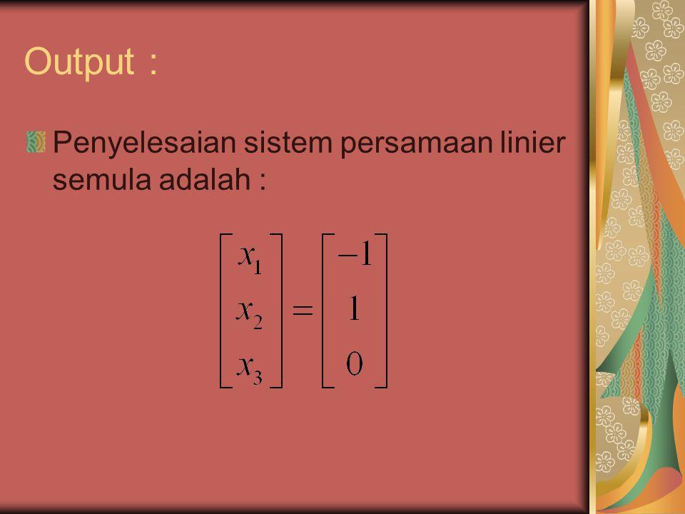 Output : Penyelesaian sistem persamaan linier semula adalah :
