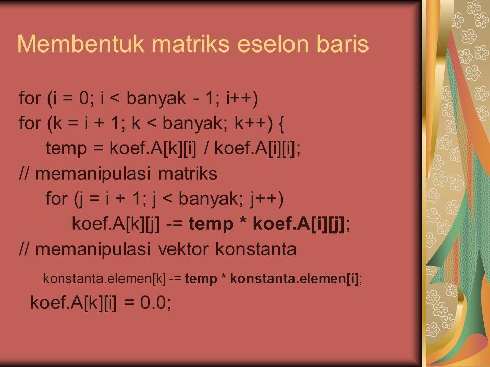 Membentuk matriks eselon baris for (i = 0; i < banyak - 1; i++) for (k = i + 1; k < banyak; k++) { temp = koef.A[k][i] / koef.A[i][i]; // memanipulasi