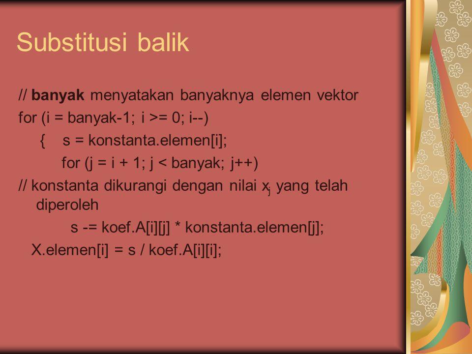 Substitusi balik // banyak menyatakan banyaknya elemen vektor for (i = banyak-1; i >= 0; i--) { s = konstanta.elemen[i]; for (j = i + 1; j < banyak; j