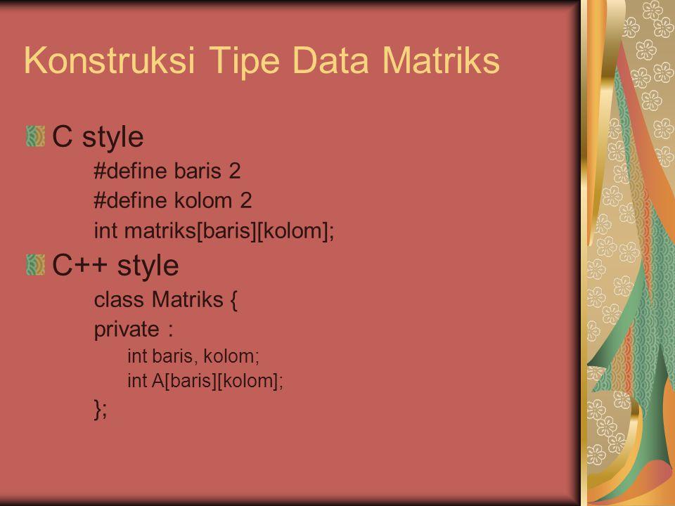 Konstruksi Tipe Data Matriks C style #define baris 2 #define kolom 2 int matriks[baris][kolom]; C++ style class Matriks { private : int baris, kolom;