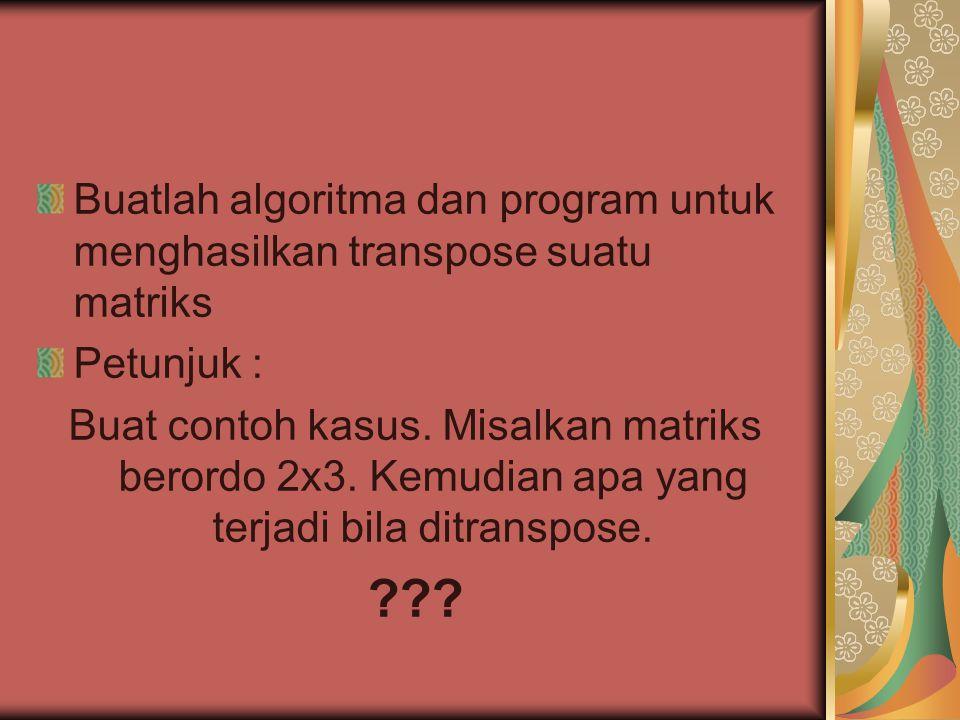 Buatlah algoritma dan program untuk menghasilkan transpose suatu matriks Petunjuk : Buat contoh kasus. Misalkan matriks berordo 2x3. Kemudian apa yang