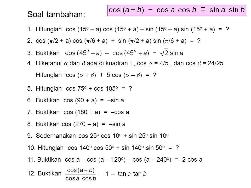 Soal tambahan: 1. Hitunglah cos (15 o – a) cos (15 o + a) – sin (15 o – a) sin (15 o + a) = ? 2. cos (  /2 + a) cos (  /6 + a) + sin (  /2 + a) sin