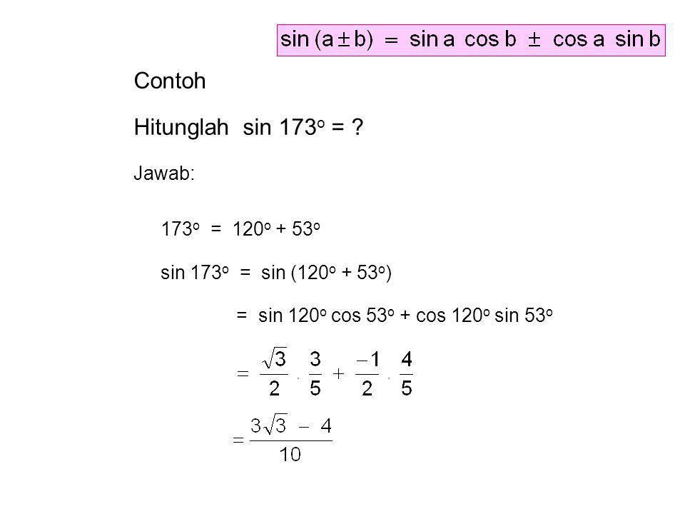 Contoh Hitunglah sin 173 o = ? Jawab: 173 o = 120 o + 53 o sin 173 o = sin (120 o + 53 o ) = sin 120 o cos 53 o + cos 120 o sin 53 o