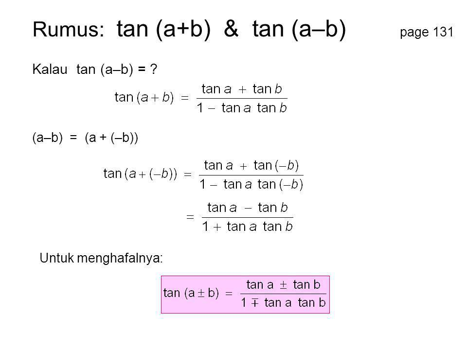 Rumus: tan (a+b) & tan (a–b) page 131 Kalau tan (a–b) = ? Untuk menghafalnya: (a–b) = (a + (–b))