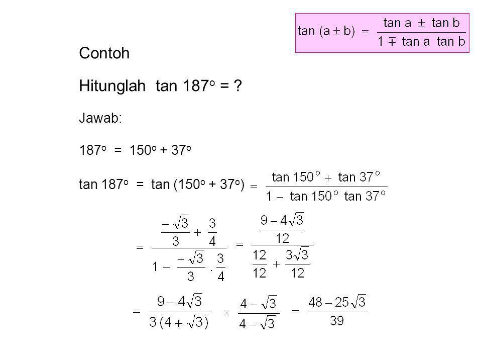 Contoh Hitunglah tan 187 o = ? Jawab: 187 o = 150 o + 37 o tan 187 o = tan (150 o + 37 o )