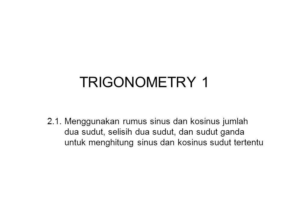 TRIGONOMETRY 1 2.1. Menggunakan rumus sinus dan kosinus jumlah dua sudut, selisih dua sudut, dan sudut ganda untuk menghitung sinus dan kosinus sudut