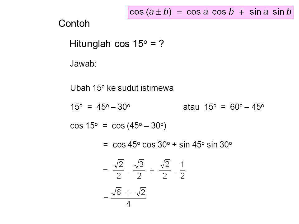 Contoh Hitunglah cos 15 o = ? Jawab: Ubah 15 o ke sudut istimewa 15 o = 45 o – 30 o atau 15 o = 60 o – 45 o cos 15 o = cos (45 o – 30 o ) = cos 45 o c