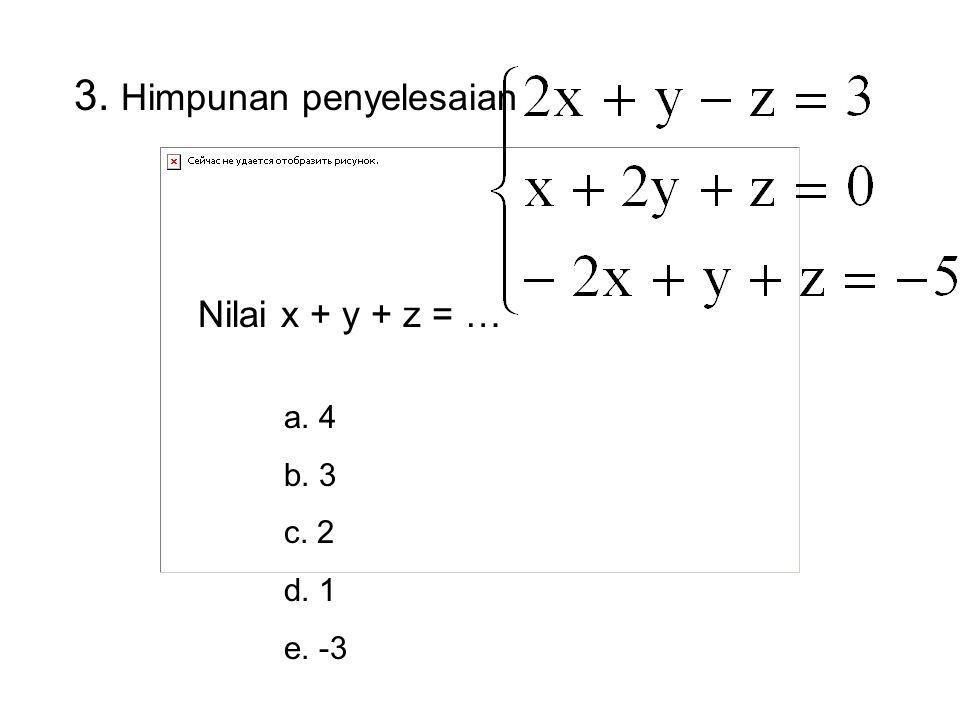 3. Himpunan penyelesaian Nilai x + y + z = … a. 4 b. 3 c. 2 d. 1 e. -3