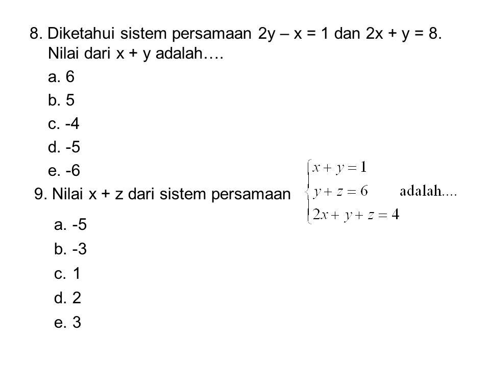 8. Diketahui sistem persamaan 2y – x = 1 dan 2x + y = 8. Nilai dari x + y adalah…. a. 6 b. 5 c. -4 d. -5 e. -6 9. Nilai x + z dari sistem persamaan a.