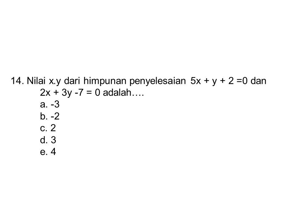 14. Nilai x.y dari himpunan penyelesaian 5x + y + 2 =0 dan 2x + 3y -7 = 0 adalah…. a. -3 b. -2 c. 2 d. 3 e. 4