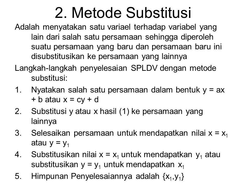 2. Metode Substitusi Adalah menyatakan satu variael terhadap variabel yang lain dari salah satu persamaan sehingga diperoleh suatu persamaan yang baru