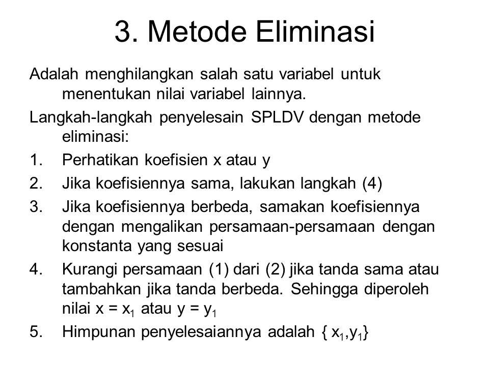 3. Metode Eliminasi Adalah menghilangkan salah satu variabel untuk menentukan nilai variabel lainnya. Langkah-langkah penyelesain SPLDV dengan metode