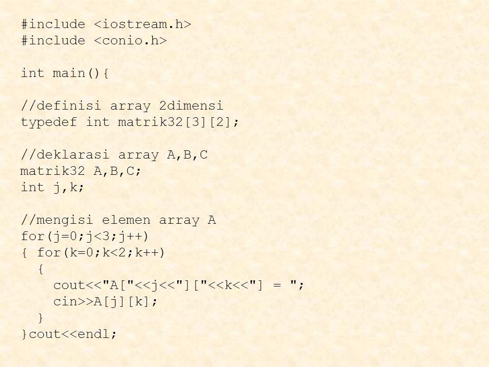 #include int main(){ //definisi array 2dimensi typedef int matrik32[3][2]; //deklarasi array A,B,C matrik32 A,B,C; int j,k; //mengisi elemen array A f