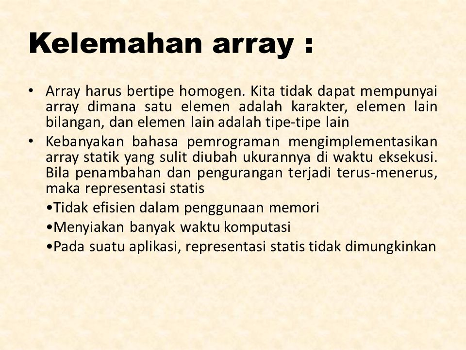 Kelemahan array : Array harus bertipe homogen. Kita tidak dapat mempunyai array dimana satu elemen adalah karakter, elemen lain bilangan, dan elemen l