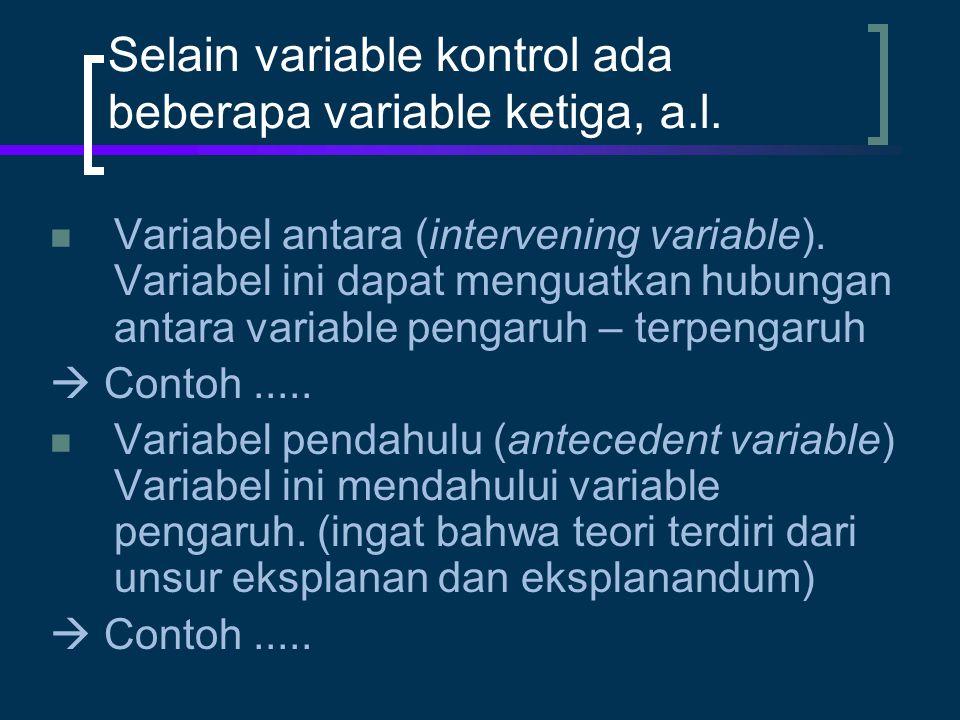 Selain variable kontrol ada beberapa variable ketiga, a.l. Variabel antara (intervening variable). Variabel ini dapat menguatkan hubungan antara varia