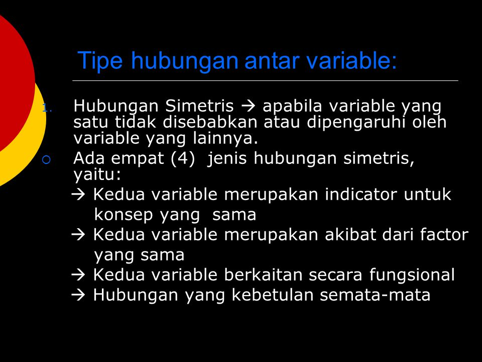 Tipe hubungan antar variable: 1. Hubungan Simetris  apabila variable yang satu tidak disebabkan atau dipengaruhi oleh variable yang lainnya.  Ada em