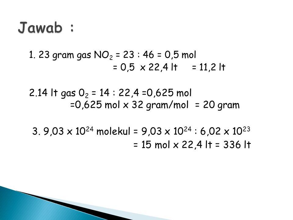 1. 23 gram gas NO 2 = 23 : 46 = 0,5 mol = 0,5 x 22,4 lt = 11,2 lt 2.14 lt gas 0 2 = 14 : 22,4 =0,625 mol =0,625 mol x 32 gram/mol = 20 gram 3. 9,03 x