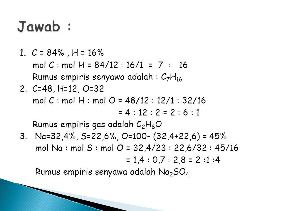 1. C = 84%, H = 16% mol C : mol H = 84/12 : 16/1 = 7 : 16 Rumus empiris senyawa adalah : C 7 H 16 2. C=48, H=12, O=32 mol C : mol H : mol O = 48/12 :