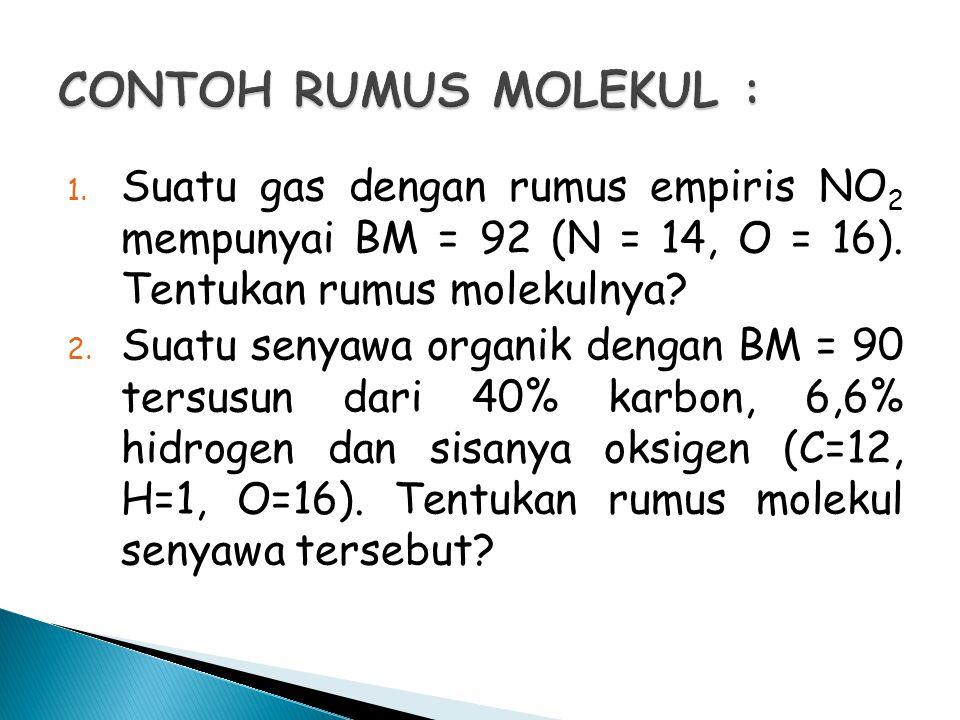 1. Suatu gas dengan rumus empiris NO 2 mempunyai BM = 92 (N = 14, O = 16). Tentukan rumus molekulnya? 2. Suatu senyawa organik dengan BM = 90 tersusun