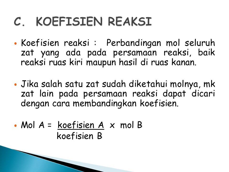 Koefisien reaksi : Perbandingan mol seluruh zat yang ada pada persamaan reaksi, baik reaksi ruas kiri maupun hasil di ruas kanan. Jika salah satu zat