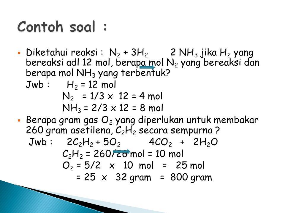 Diketahui reaksi : N 2 + 3H 2 2 NH 3 jika H 2 yang bereaksi adl 12 mol, berapa mol N 2 yang bereaksi dan berapa mol NH 3 yang terbentuk? Jwb : H 2 = 1