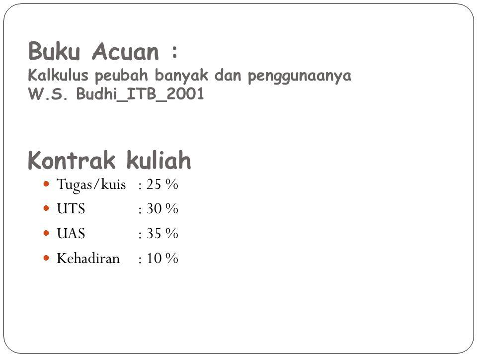 Tugas/kuis: 25 % UTS: 30 % UAS: 35 % Kehadiran: 10 % Kontrak kuliah Buku Acuan : Kalkulus peubah banyak dan penggunaanya W.S.